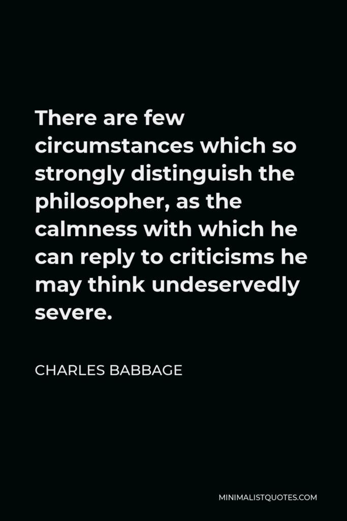 Charles Babbage Quote - There are few circumstances which so strongly distinguish the philosopher, as the calmness with which he can reply to criticisms he may think undeservedly severe.