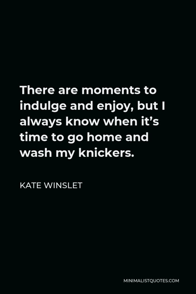 Kate Winslet Quote - There are moments to indulge and enjoy, but I always know when it's time to go home and wash my knickers.
