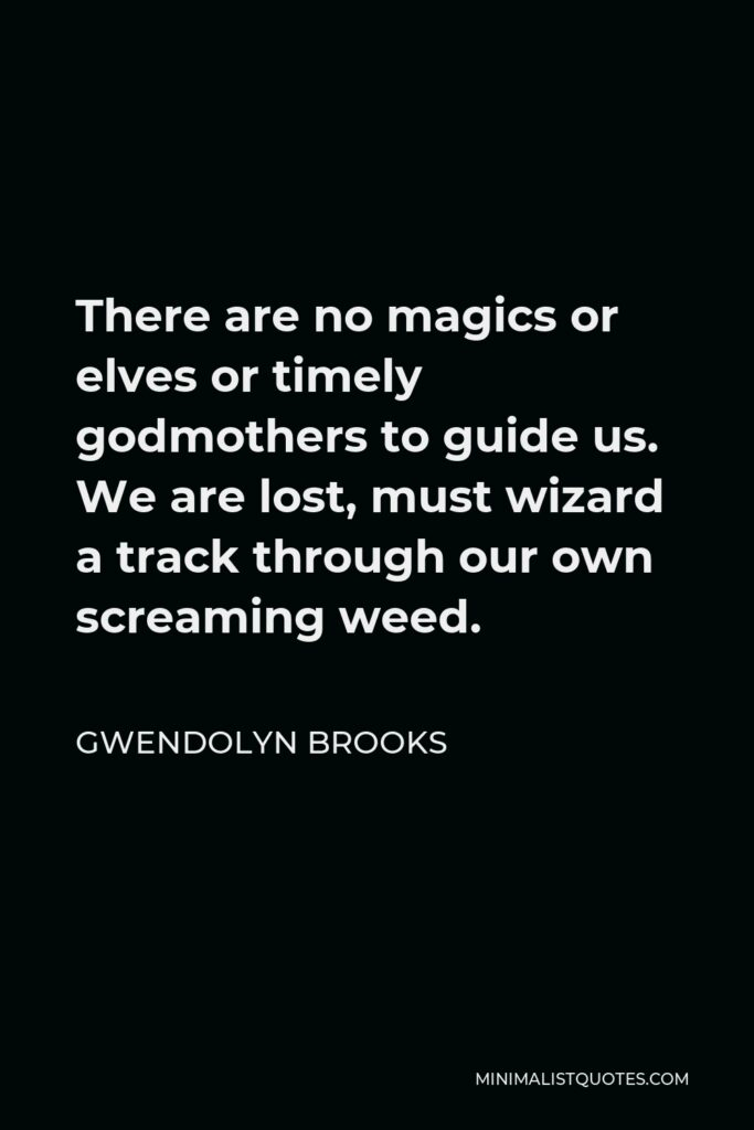 Gwendolyn Brooks Quote - There are no magics or elves or timely godmothers to guide us. We are lost, must wizard a track through our own screaming weed.