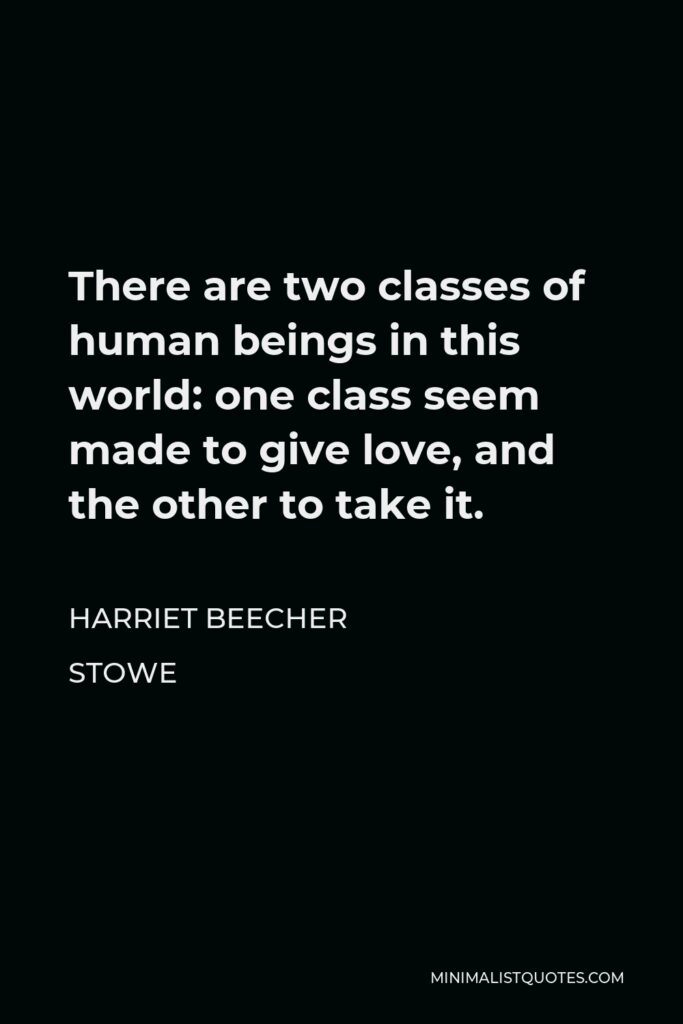 Harriet Beecher Stowe Quote - There are two classes of human beings in this world: one class seem made to give love, and the other to take it.