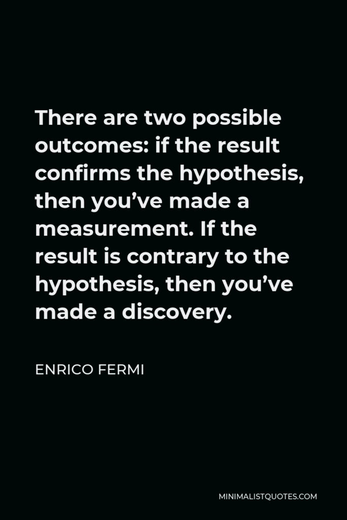 Enrico Fermi Quote - There are two possible outcomes: if the result confirms the hypothesis, then you've made a measurement. If the result is contrary to the hypothesis, then you've made a discovery.