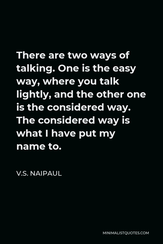 V.S. Naipaul Quote - There are two ways of talking. One is the easy way, where you talk lightly, and the other one is the considered way. The considered way is what I have put my name to.