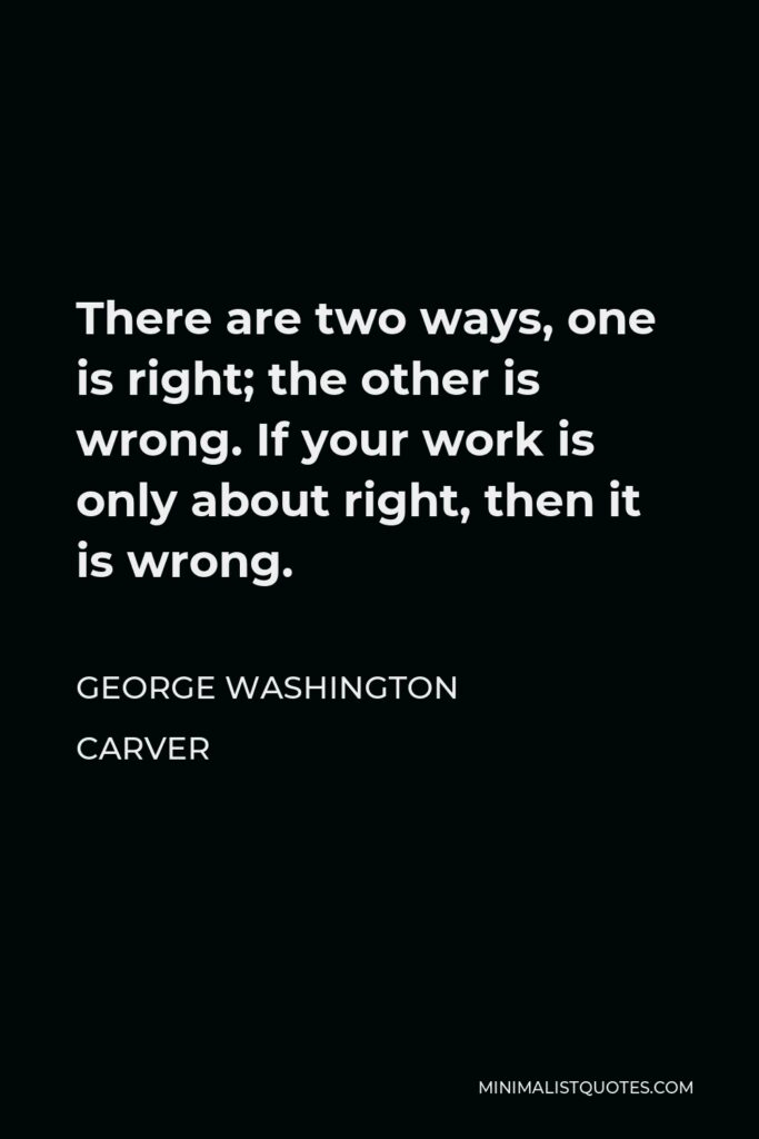 George Washington Carver Quote - There are two ways, one is right; the other is wrong. If your work is only about right, then it is wrong.