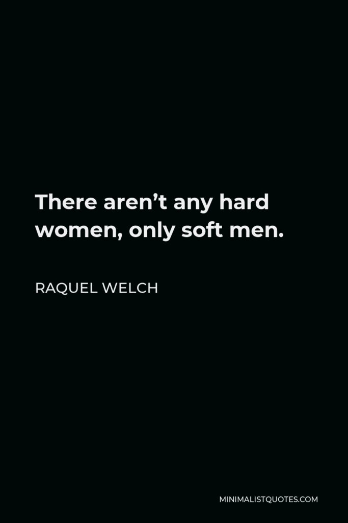 Raquel Welch Quote - There aren't any hard women, only soft men.