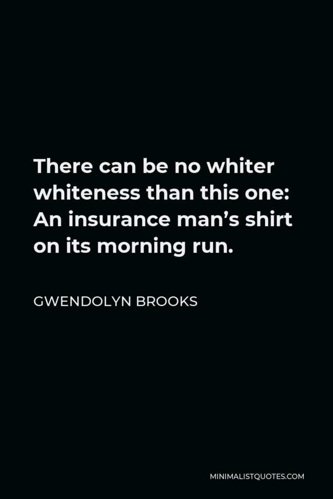 Gwendolyn Brooks Quote - There can be no whiter whiteness than this one: An insurance man's shirt on its morning run.