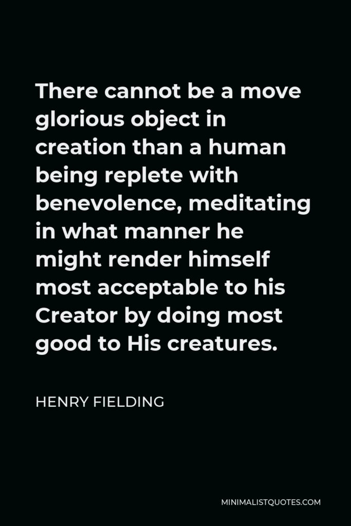 Henry Fielding Quote - There cannot be a move glorious object in creation than a human being replete with benevolence, meditating in what manner he might render himself most acceptable to his Creator by doing most good to His creatures.