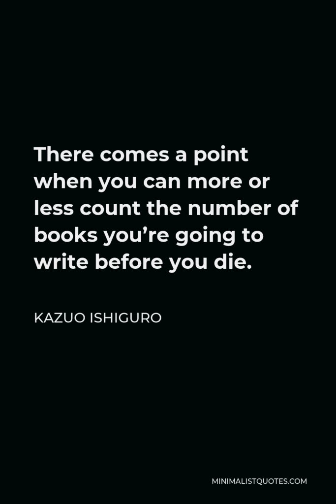 Kazuo Ishiguro Quote - There comes a point when you can more or less count the number of books you're going to write before you die.