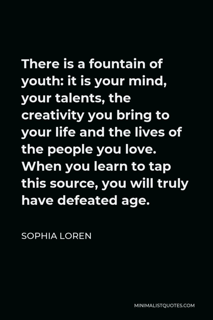 Sophia Loren Quote - There is a fountain of youth: it is your mind, your talents, the creativity you bring to your life and the lives of the people you love. When you learn to tap this source, you will truly have defeated age.