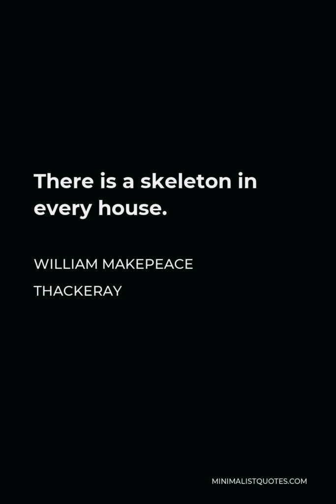 William Makepeace Thackeray Quote - There is a skeleton in every house.