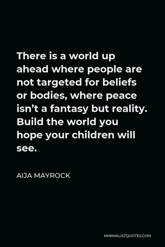 Aija Mayrock Quote - There is a world up ahead where people are not targeted for beliefs or bodies, where peace isn't a fantasy but reality. Build the world you hope your children will see.
