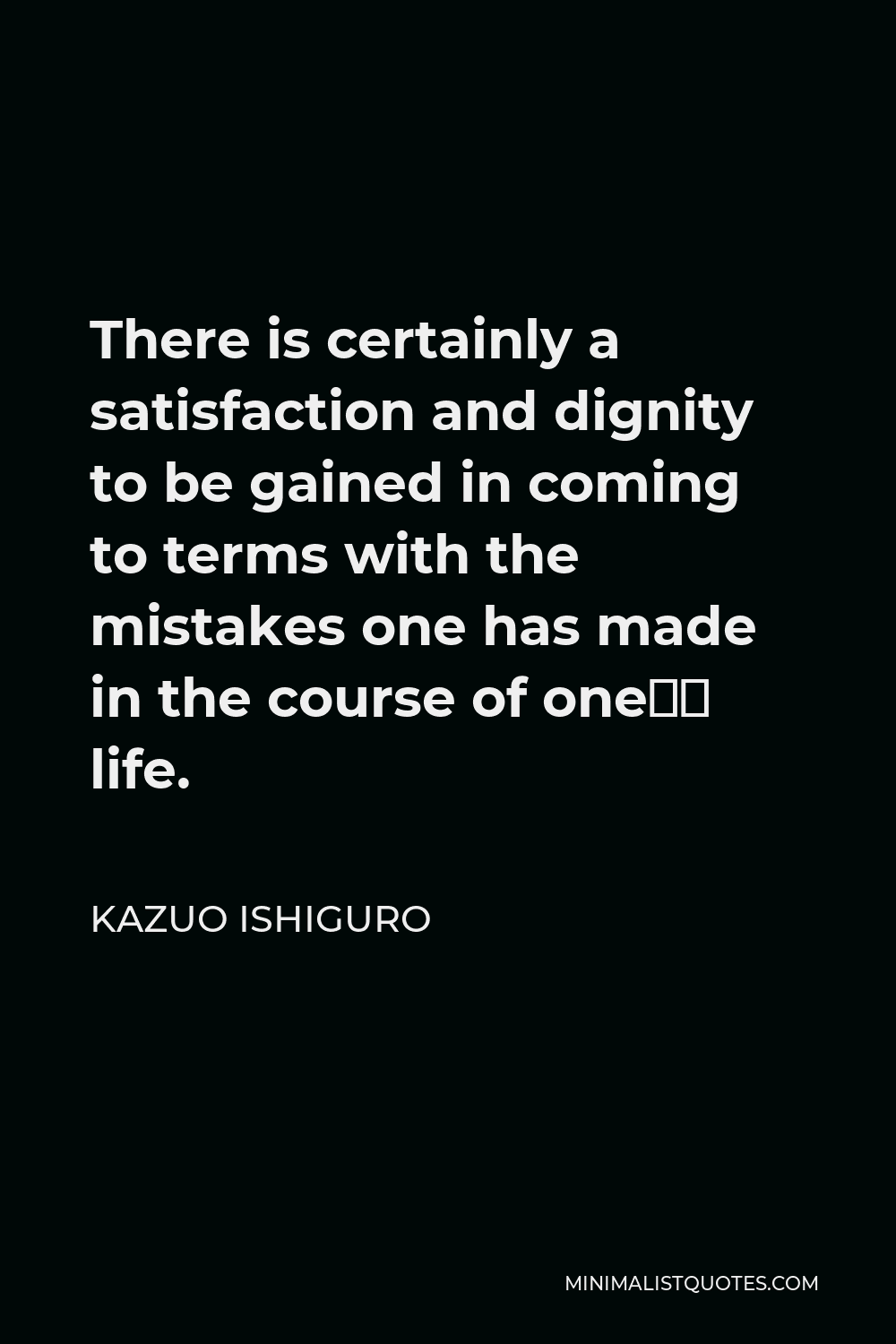 Kazuo Ishiguro Quote - There is certainly a satisfaction and dignity to be gained in coming to terms with the mistakes one has made in the course of one's life.