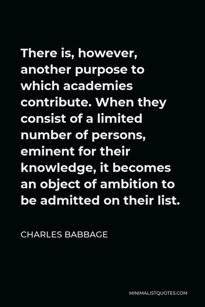 Charles Babbage Quote - There is, however, another purpose to which academies contribute. When they consist of a limited number of persons, eminent for their knowledge, it becomes an object of ambition to be admitted on their list.