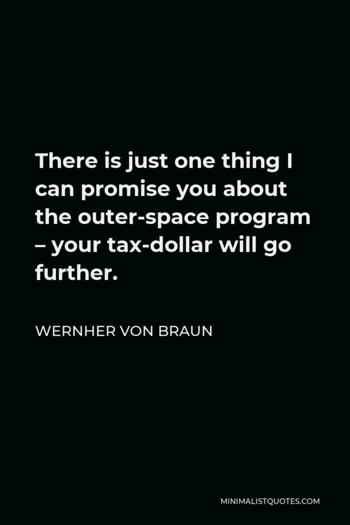Wernher von Braun Quote - There is just one thing I can promise you about the outer-space program – your tax-dollar will go further.