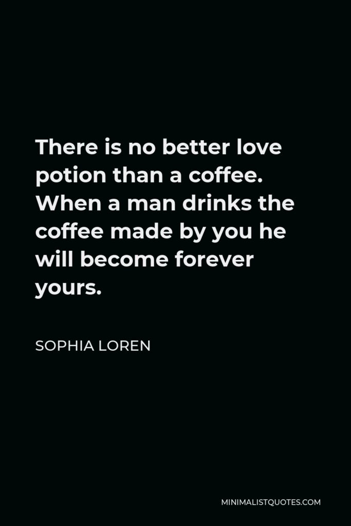 Sophia Loren Quote - There is no better love potion than a coffee. When a man drinks the coffee made by you he will become forever yours.