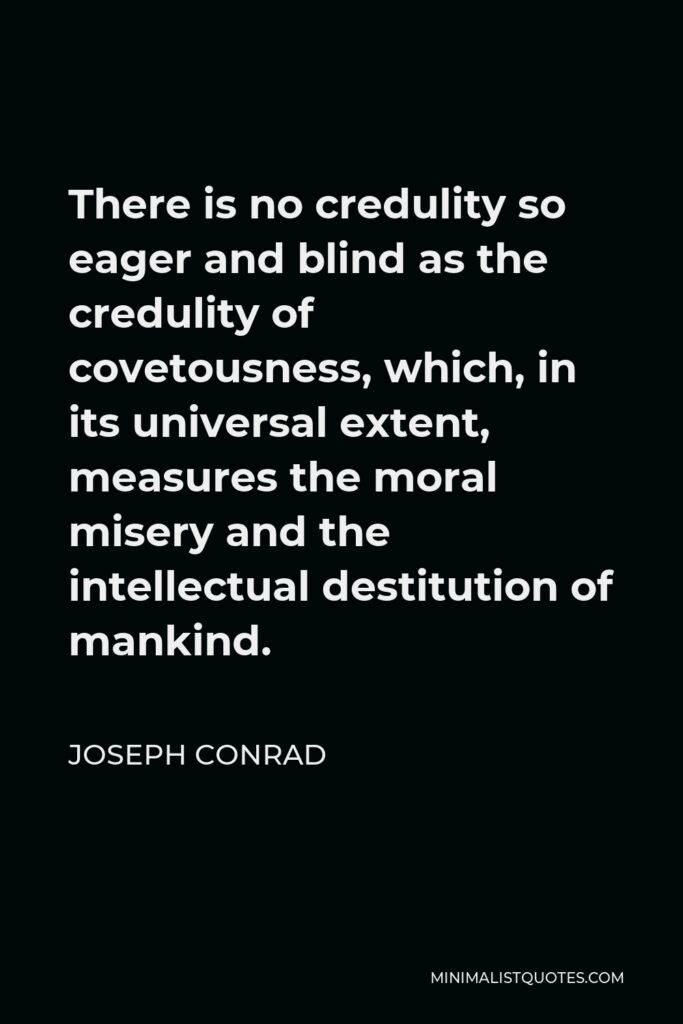 Joseph Conrad Quote - There is no credulity so eager and blind as the credulity of covetousness, which, in its universal extent, measures the moral misery and the intellectual destitution of mankind.