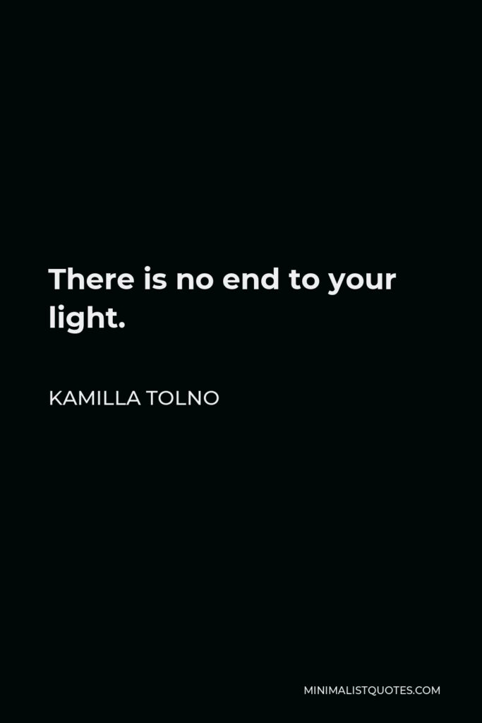 Kamilla Tolno Quote - There is no end to your light.