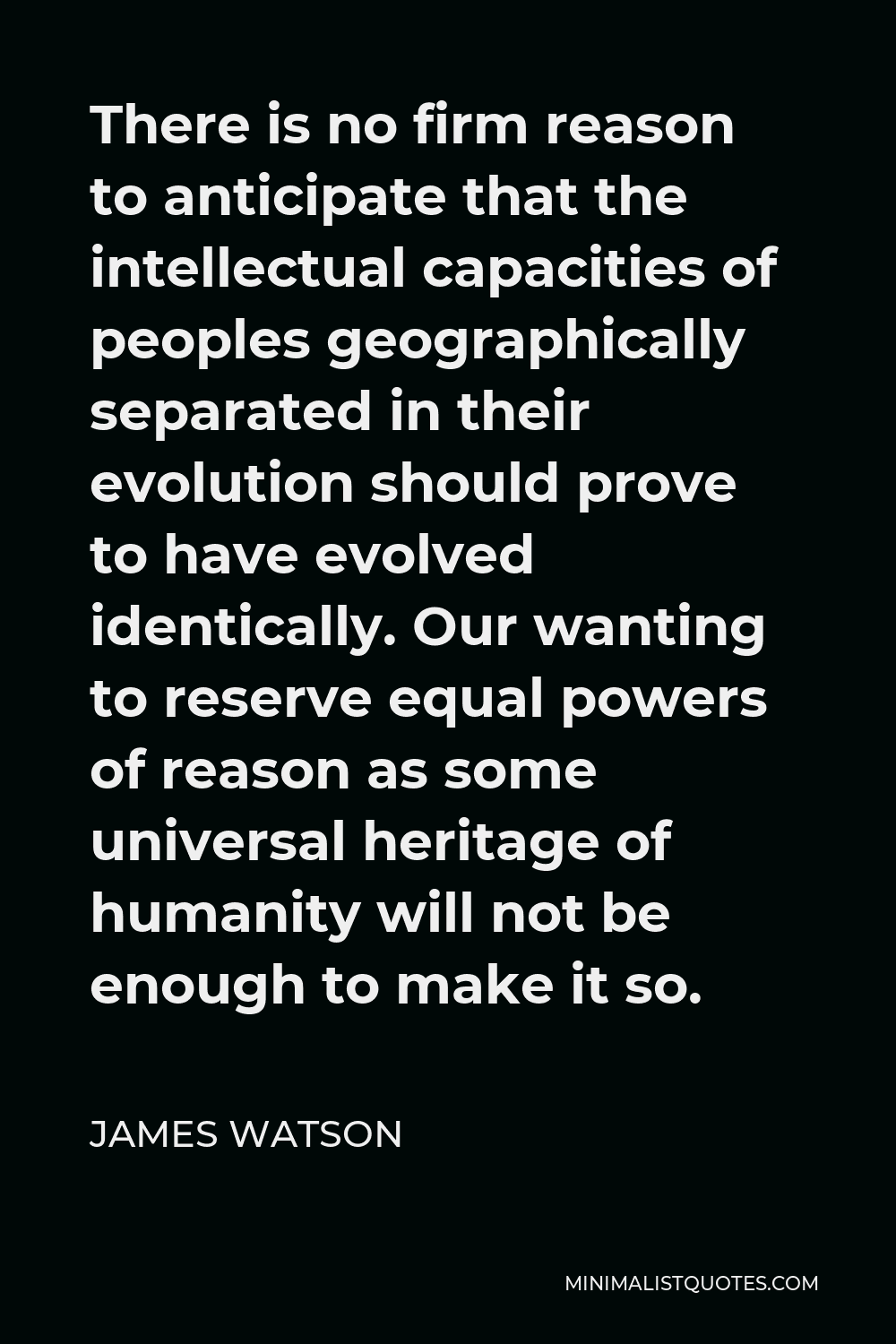 James Watson Quote - There is no firm reason to anticipate that the intellectual capacities of peoples geographically separated in their evolution should prove to have evolved identically. Our wanting to reserve equal powers of reason as some universal heritage of humanity will not be enough to make it so.