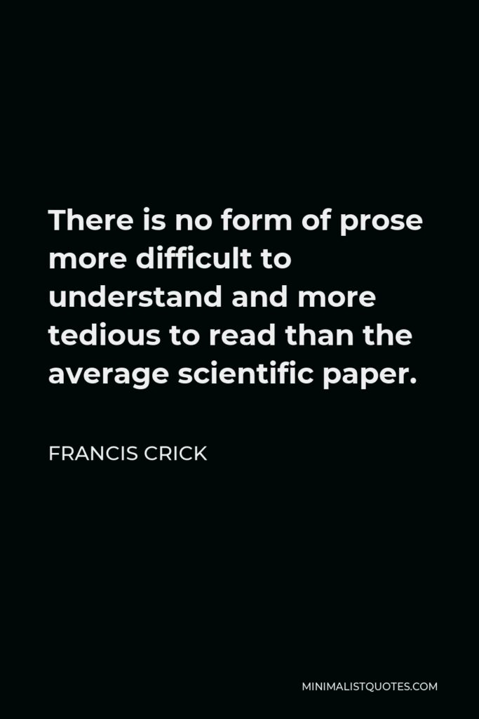 Francis Crick Quote - There is no form of prose more difficult to understand and more tedious to read than the average scientific paper.