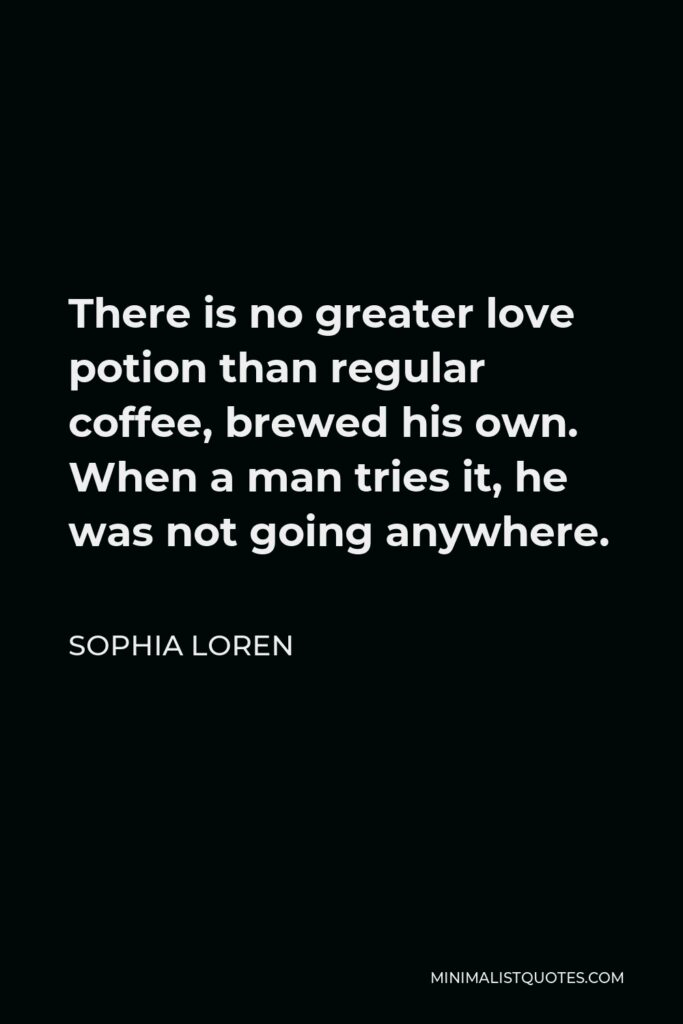 Sophia Loren Quote - There is no greater love potion than regular coffee, brewed his own. When a man tries it, he was not going anywhere.