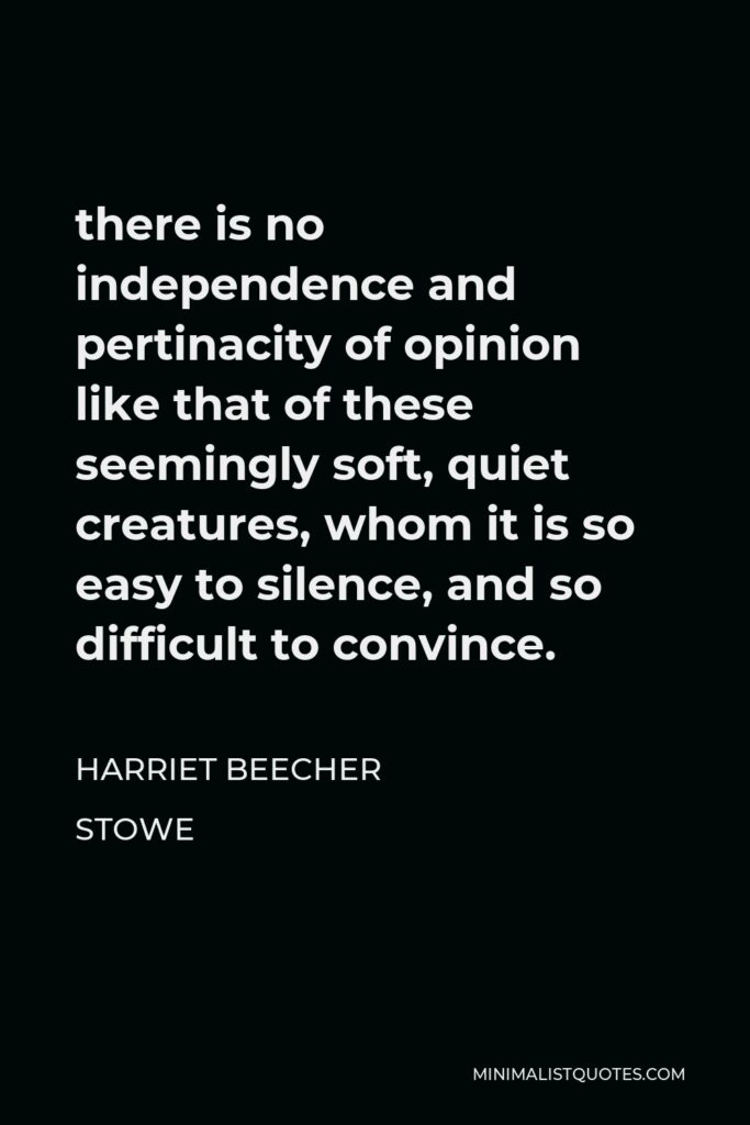 Harriet Beecher Stowe Quote - there is no independence and pertinacity of opinion like that of these seemingly soft, quiet creatures, whom it is so easy to silence, and so difficult to convince.