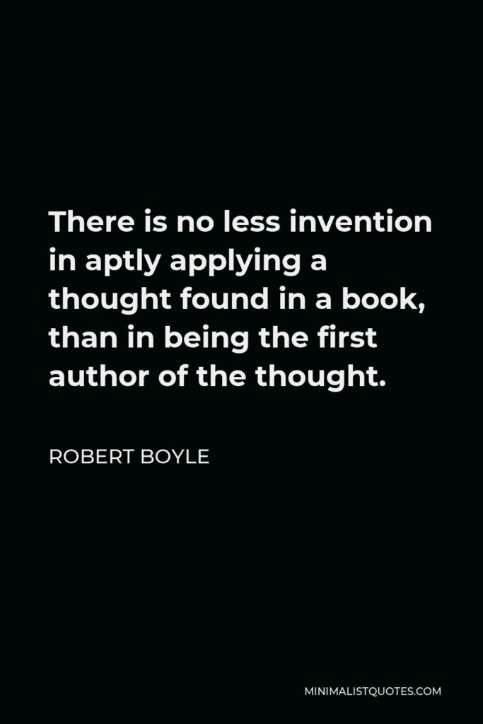 Robert Boyle Quote - There is no less invention in aptly applying a thought found in a book, than in being the first author of the thought.
