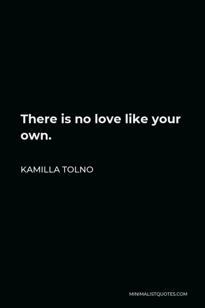 Kamilla Tolno Quote - There is no love like your own.