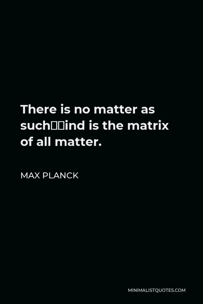Max Planck Quote - There is no matter as such—mind is the matrix of all matter.