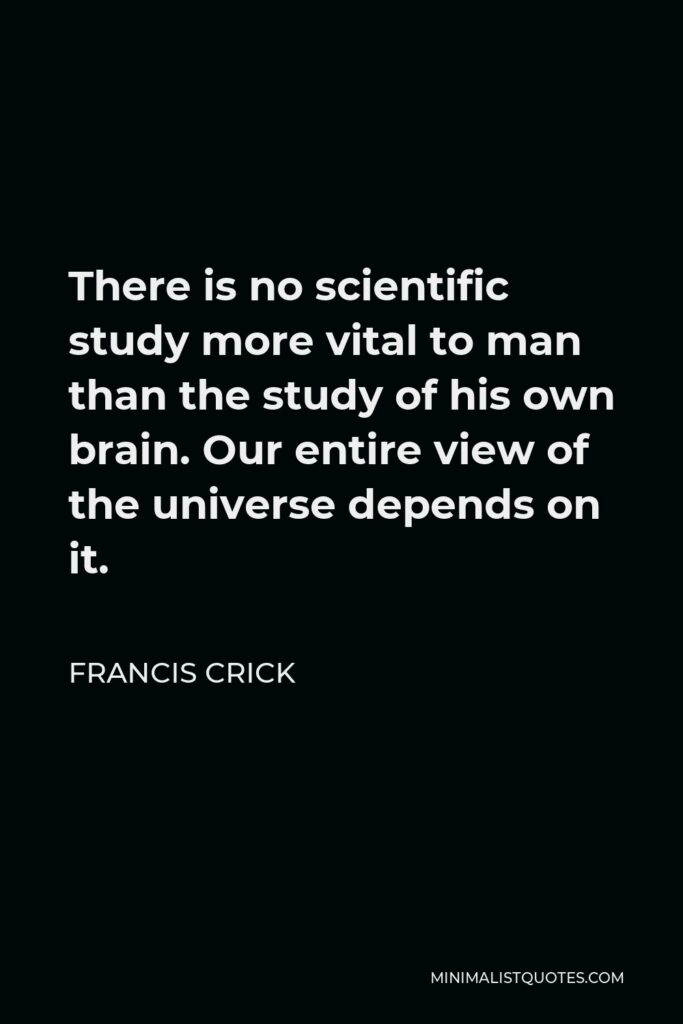 Francis Crick Quote - There is no scientific study more vital to man than the study of his own brain. Our entire view of the universe depends on it.