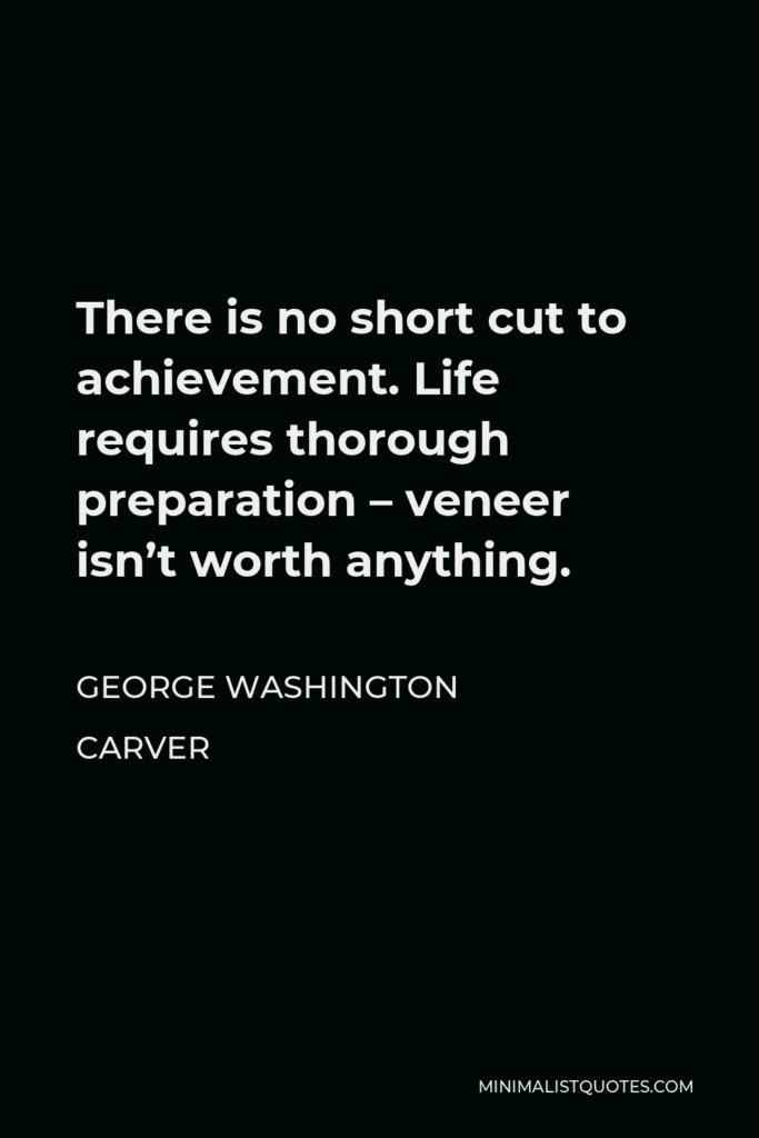 George Washington Carver Quote - There is no short cut to achievement. Life requires thorough preparation – veneer isn't worth anything.