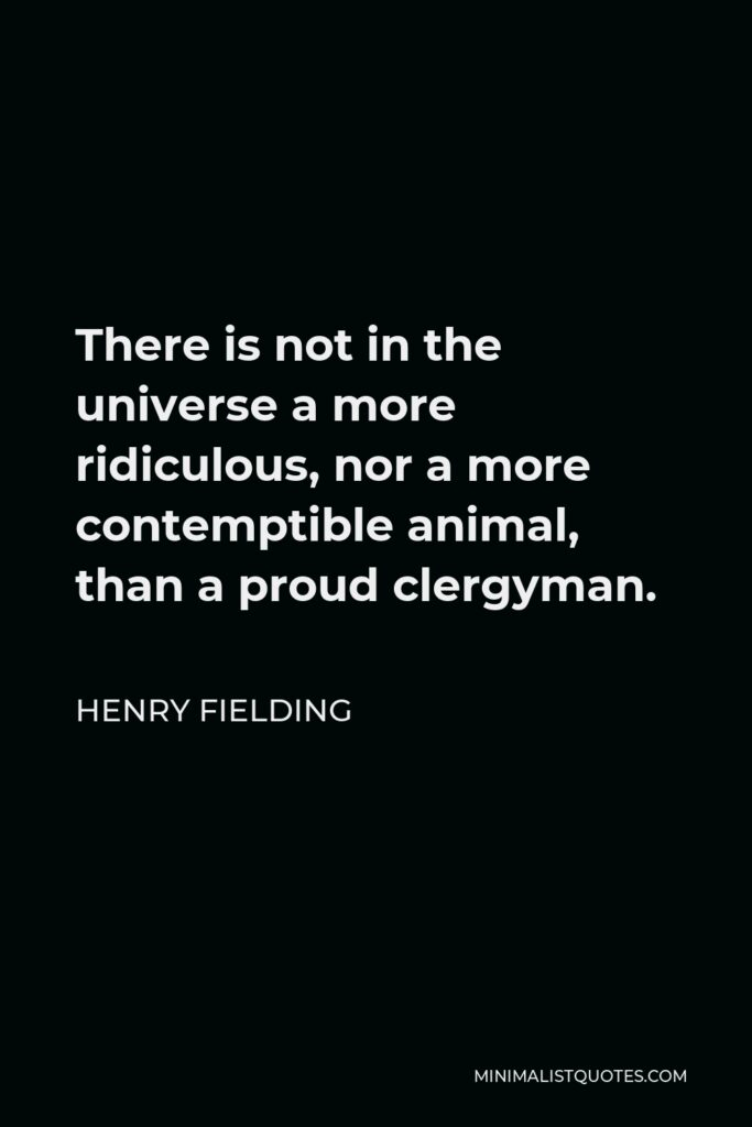 Henry Fielding Quote - There is not in the universe a more ridiculous, nor a more contemptible animal, than a proud clergyman.