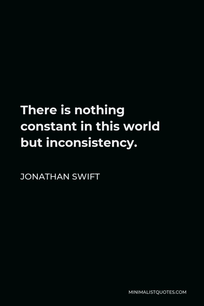 Jonathan Swift Quote - There is nothing constant in this world but inconsistency.