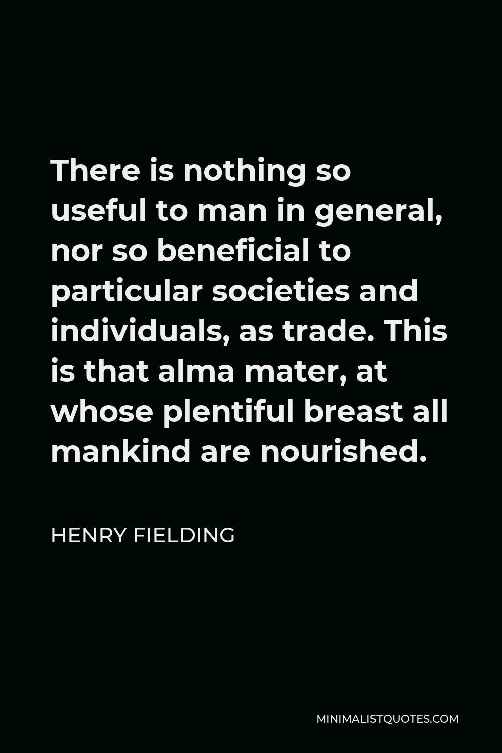 Henry Fielding Quote - There is nothing so useful to man in general, nor so beneficial to particular societies and individuals, as trade. This is that alma mater, at whose plentiful breast all mankind are nourished.