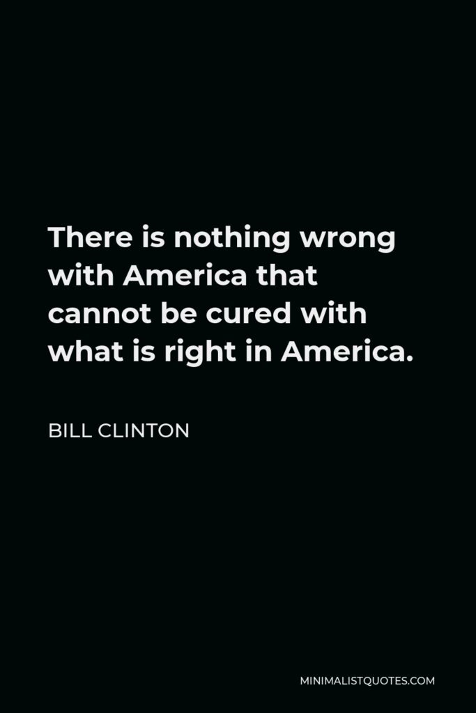 Bill Clinton Quote - There is nothing wrong with America that cannot be cured with what is right in America.