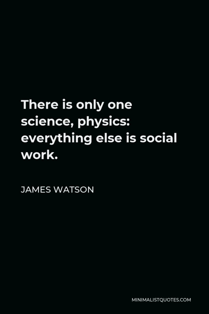 James Watson Quote - There is only one science, physics: everything else is social work.