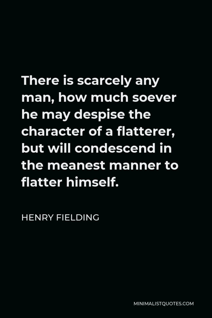 Henry Fielding Quote - There is scarcely any man, how much soever he may despise the character of a flatterer, but will condescend in the meanest manner to flatter himself.