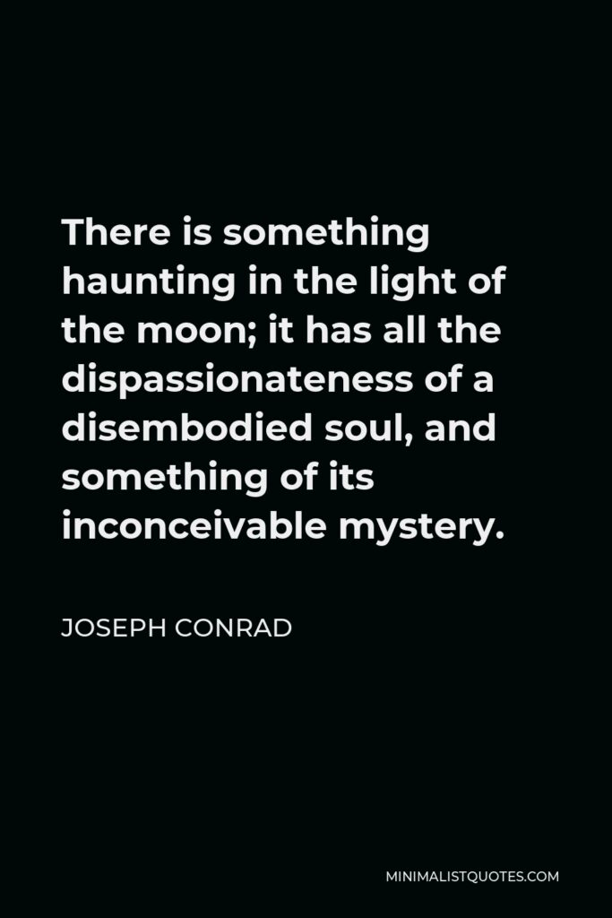 Joseph Conrad Quote - There is something haunting in the light of the moon; it has all the dispassionateness of a disembodied soul, and something of its inconceivable mystery.