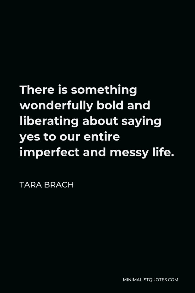 Tara Brach Quote - There is something wonderfully bold and liberating about saying yes to our entire imperfect and messy life.