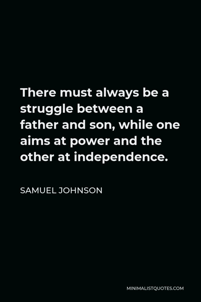 Samuel Johnson Quote - There must always be a struggle between a father and son, while one aims at power and the other at independence.