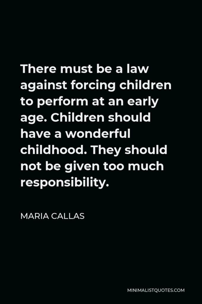 Maria Callas Quote - There must be a law against forcing children to perform at an early age. Children should have a wonderful childhood. They should not be given too much responsibility.