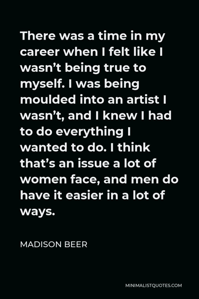 Madison Beer Quote - There was a time in my career when I felt like I wasn't being true to myself. I was being moulded into an artist I wasn't, and I knew I had to do everything I wanted to do. I think that's an issue a lot of women face, and men do have it easier in a lot of ways.