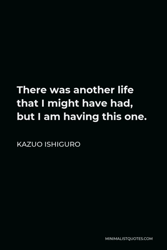Kazuo Ishiguro Quote - There was another life that I might have had, but I am having this one.