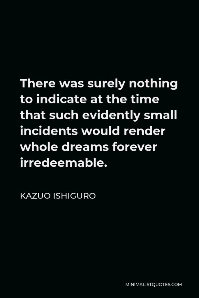 Kazuo Ishiguro Quote - There was surely nothing to indicate at the time that such evidently small incidents would render whole dreams forever irredeemable.