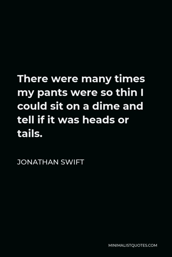 Jonathan Swift Quote - There were many times my pants were so thin I could sit on a dime and tell if it was heads or tails.