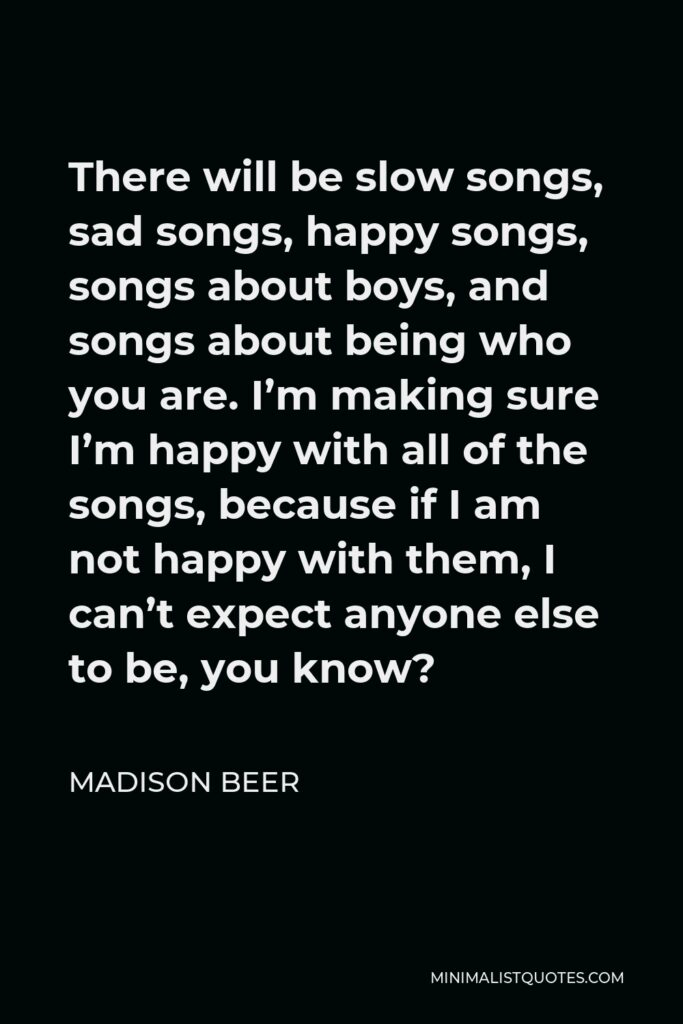 Madison Beer Quote - There will be slow songs, sad songs, happy songs, songs about boys, and songs about being who you are. I'm making sure I'm happy with all of the songs, because if I am not happy with them, I can't expect anyone else to be, you know?
