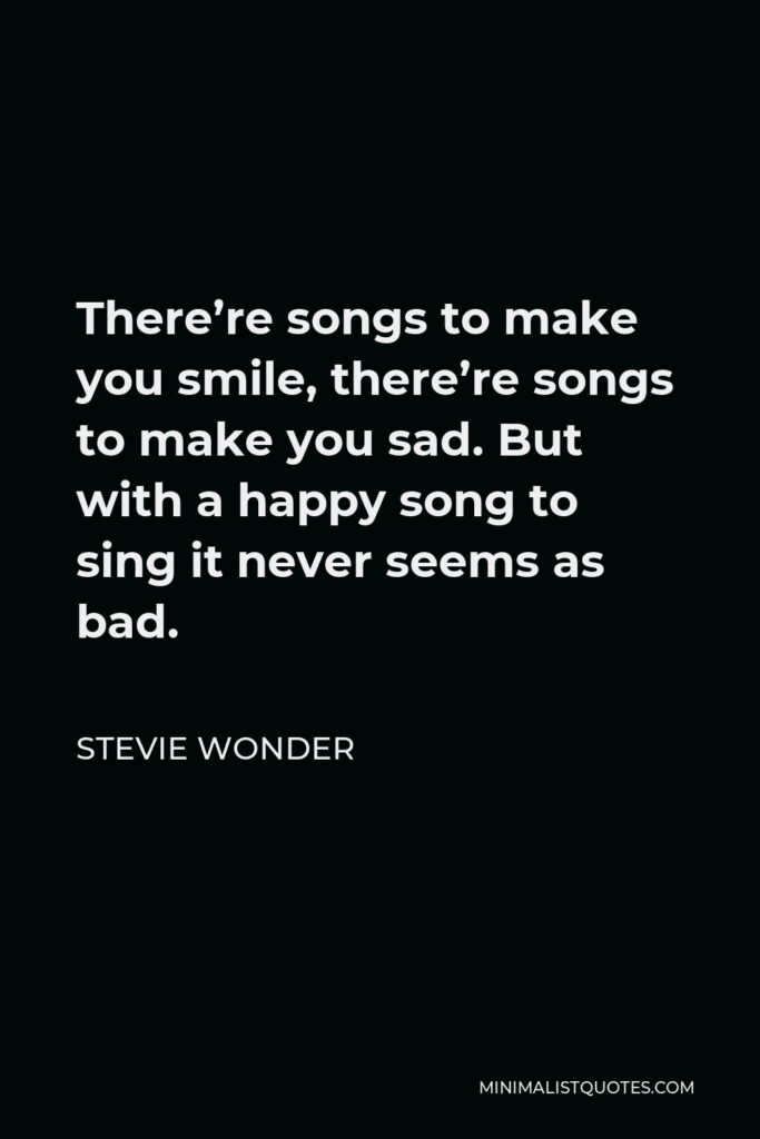 Stevie Wonder Quote - There're songs to make you smile, there're songs to make you sad. But with a happy song to sing it never seems as bad.