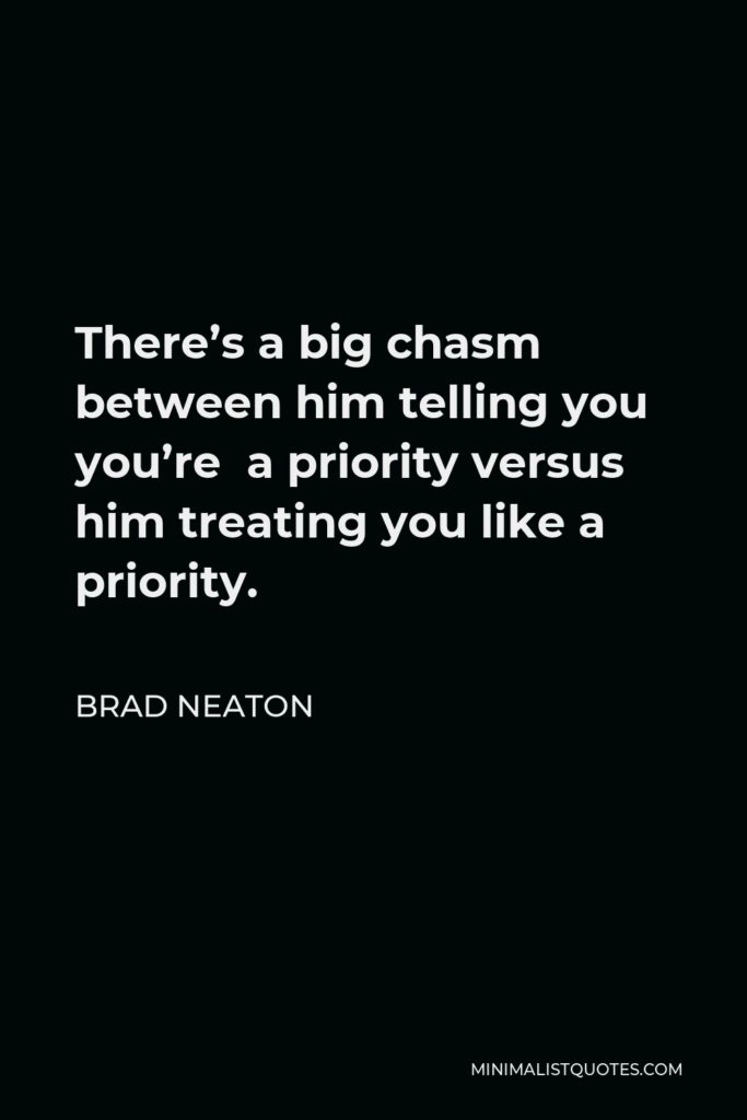 Brad Neaton Quote - There's a big chasm between him telling you you're a priority versus him treating you like a priority.
