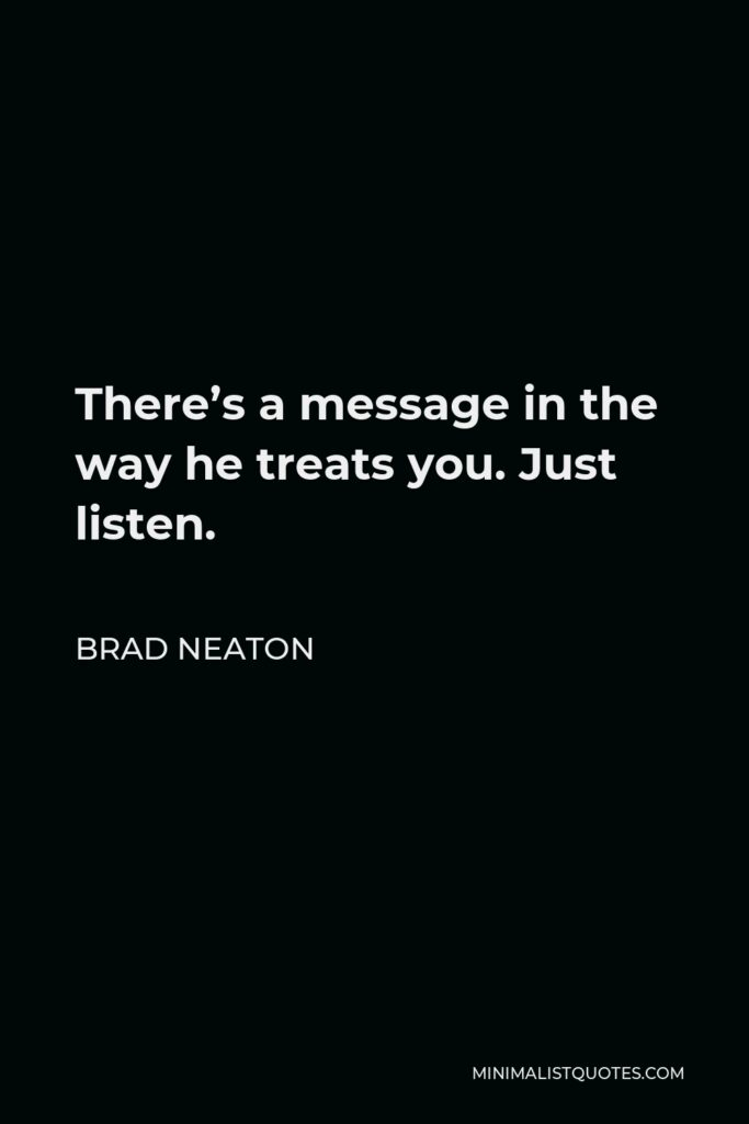 Brad Neaton Quote - There's a message in the way he treats you. Just listen.