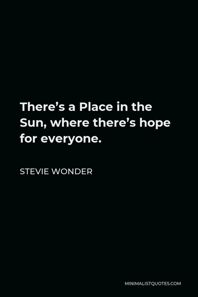 Stevie Wonder Quote - There's a Place in the Sun, where there's hope for everyone.
