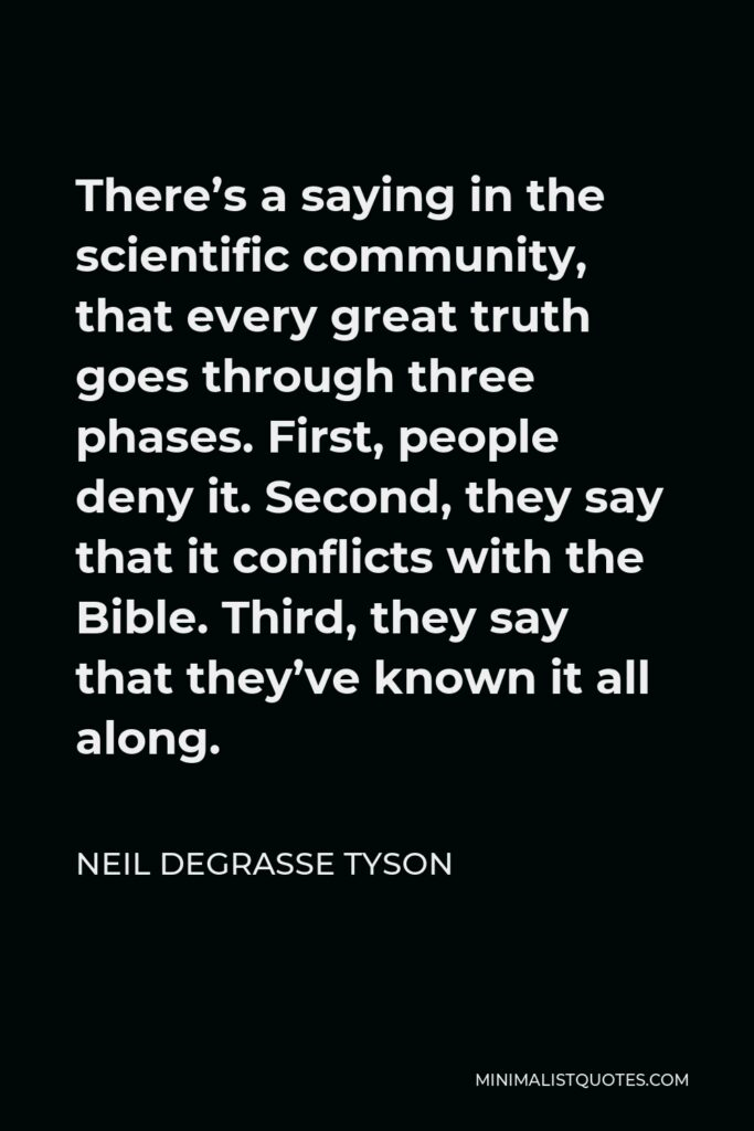 Neil deGrasse Tyson Quote - There's a saying in the scientific community, that every great truth goes through three phases. First, people deny it. Second, they say that it conflicts with the Bible. Third, they say that they've known it all along.