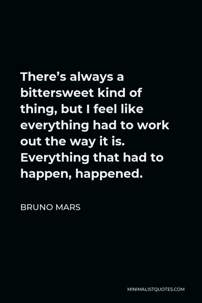 Bruno Mars Quote - There's always a bittersweet kind of thing, but I feel like everything had to work out the way it is. Everything that had to happen, happened.